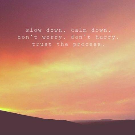 Slow down.